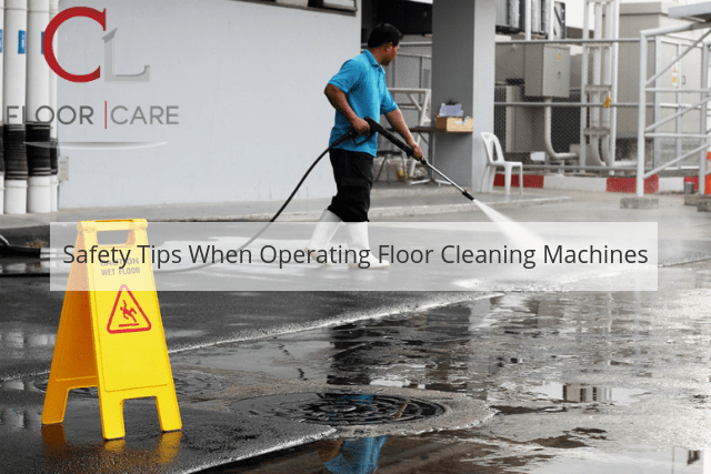 Safety Tips When Operating Floor Cleaning Machines