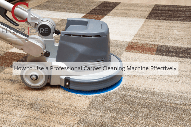 How to Use a Professional Carpet Cleaning Machine Effectively