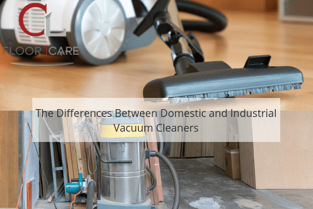 The Differences Between Domestic and Industrial Vacuum Cleaners